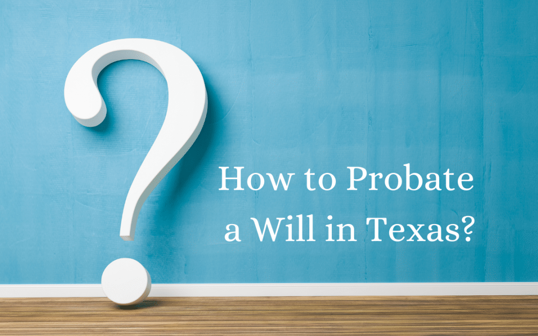 How to Probate a Will in Texas: How Long Does It Take?